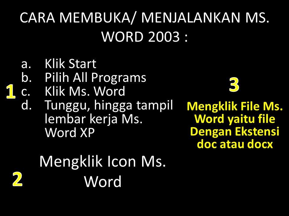 CARA MEMBUKA/ MENJALANKAN MS. WORD 2003 : a.Klik Start b.Pilih All Programs c.Klik Ms. Word d.Tunggu, hingga tampil lembar kerja Ms. Word XP Mengklik