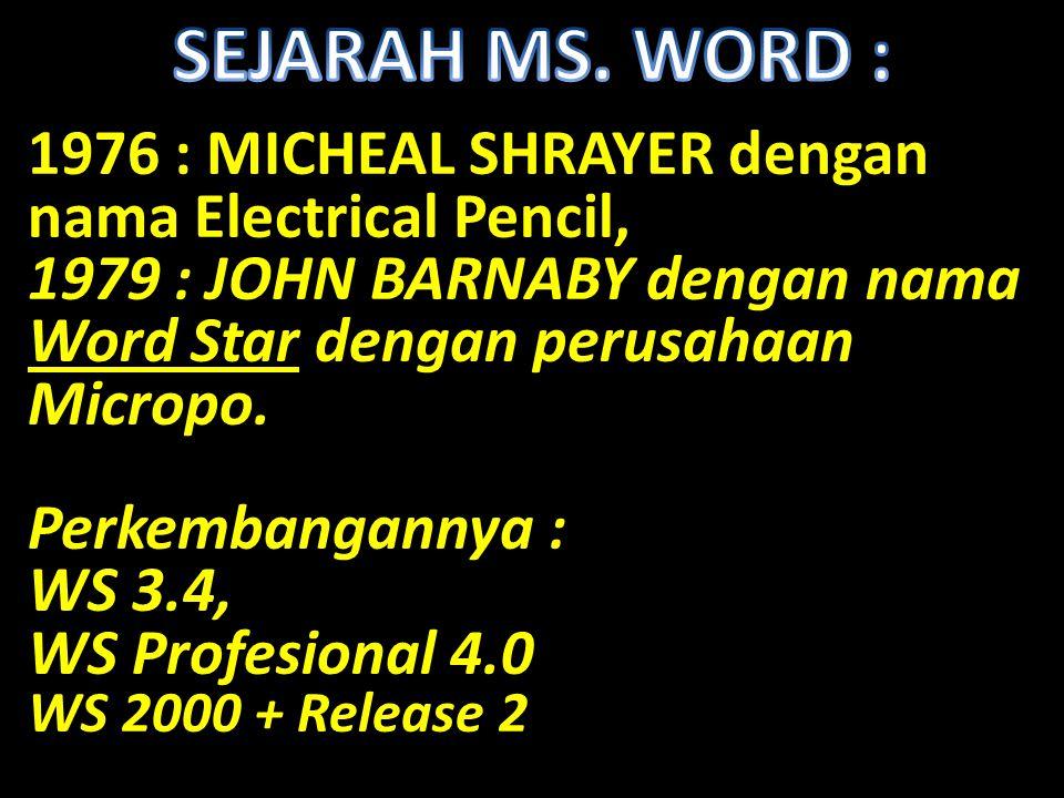 1976 : MICHEAL SHRAYER dengan nama Electrical Pencil, 1979 : JOHN BARNABY dengan nama Word Star dengan perusahaan Micropo. Perkembangannya : WS 3.4, W