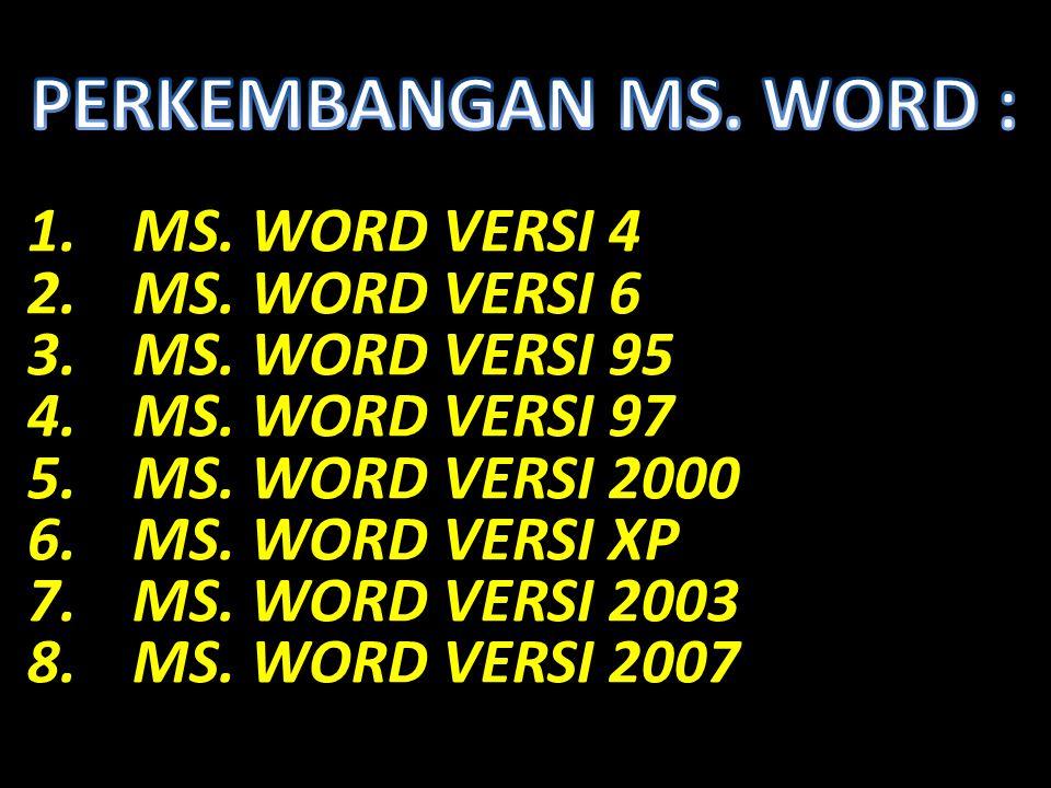 1.MS. WORD VERSI 4 2.MS. WORD VERSI 6 3.MS. WORD VERSI 95 4.MS. WORD VERSI 97 5.MS. WORD VERSI 2000 6.MS. WORD VERSI XP 7.MS. WORD VERSI 2003 8.MS. WO