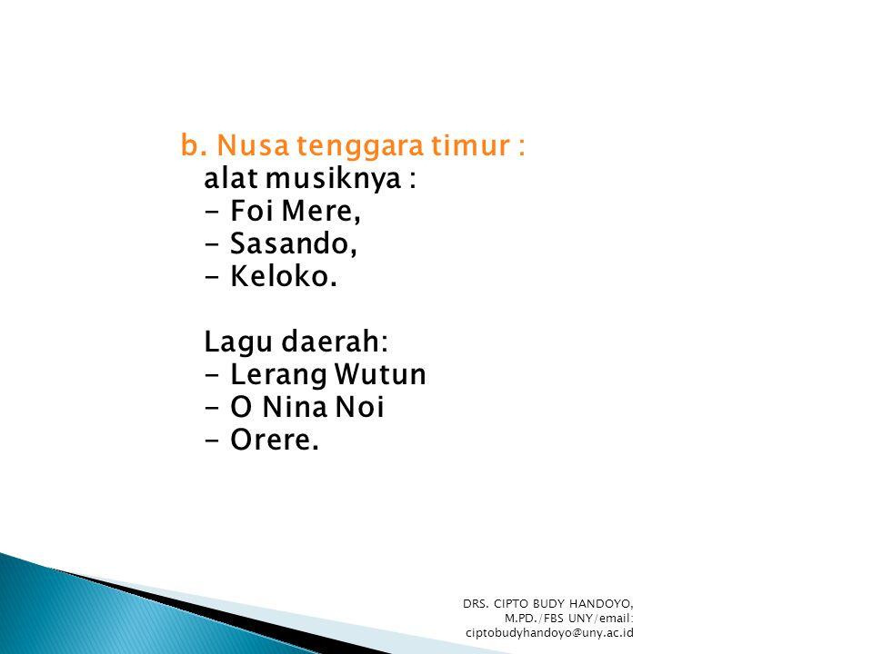 b. Nusa tenggara timur : alat musiknya : - Foi Mere, - Sasando, - Keloko. Lagu daerah: - Lerang Wutun - O Nina Noi - Orere. DRS. CIPTO BUDY HANDOYO, M
