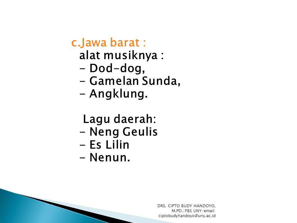 c.Jawa barat : alat musiknya : - Dod-dog, - Gamelan Sunda, - Angklung. Lagu daerah: - Neng Geulis - Es Lilin - Nenun. DRS. CIPTO BUDY HANDOYO, M.PD./F