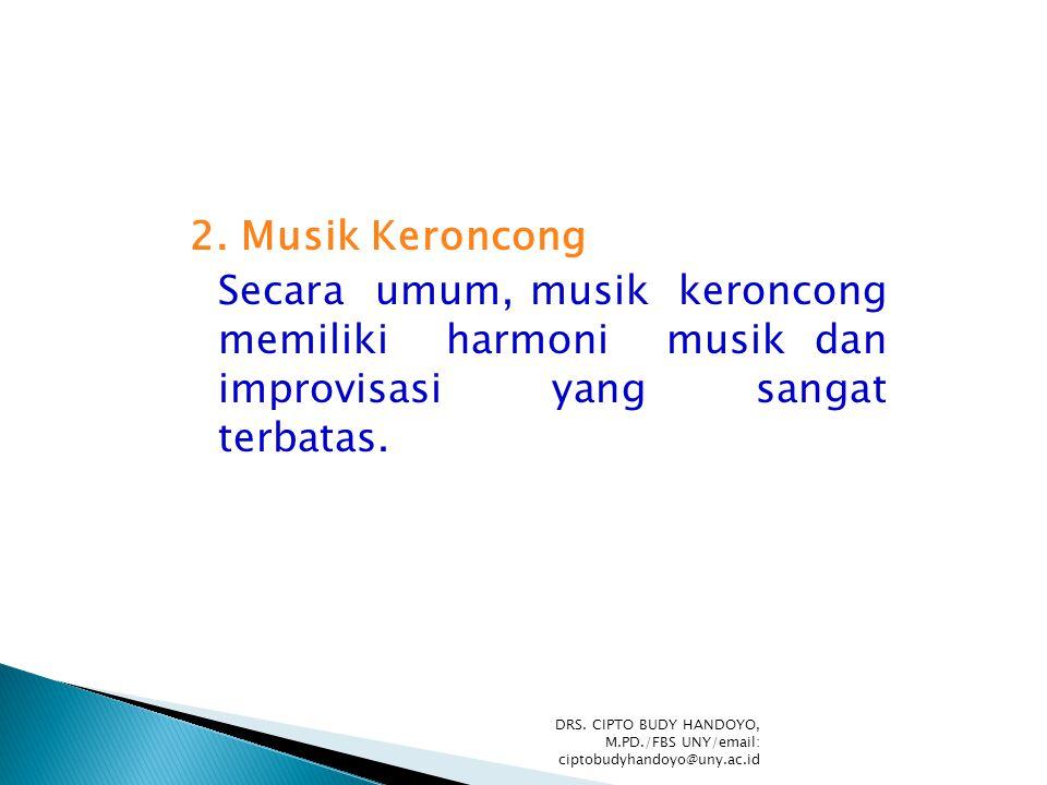 2. Musik Keroncong Secara umum, musik keroncong memiliki harmoni musik dan improvisasi yang sangat terbatas. DRS. CIPTO BUDY HANDOYO, M.PD./FBS UNY/em