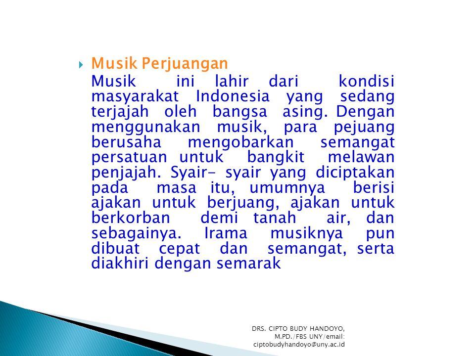 Musik Perjuangan Musik ini lahir dari kondisi masyarakat Indonesia yang sedang terjajah oleh bangsa asing. Dengan menggunakan musik, para pejuang be