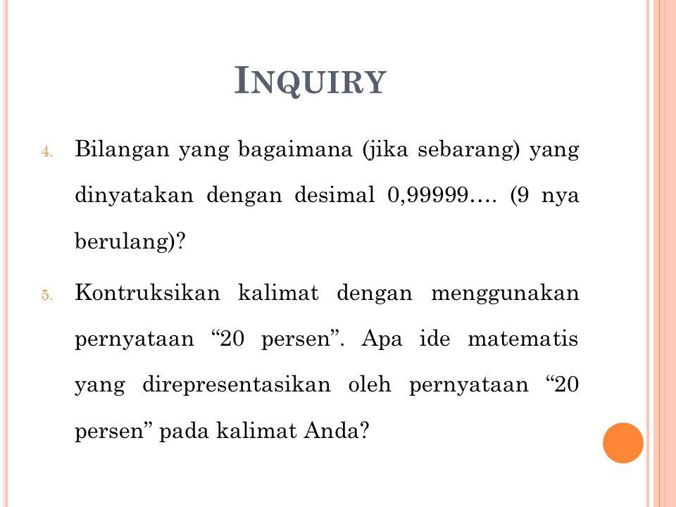 I NQUIRY 4. Bilangan yang bagaimana (jika sebarang) yang dinyatakan dengan desimal 0,99999…. (9 nya berulang)? 5. Kontruksikan kalimat dengan mengguna