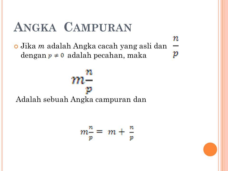 A NGKA C AMPURAN Jika m adalah Angka cacah yang asli dan dengan adalah pecahan, maka Adalah sebuah Angka campuran dan
