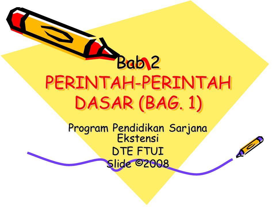 Bab 2 PERINTAH-PERINTAH DASAR (BAG. 1) Program Pendidikan Sarjana Ekstensi DTE FTUI Slide ©2008
