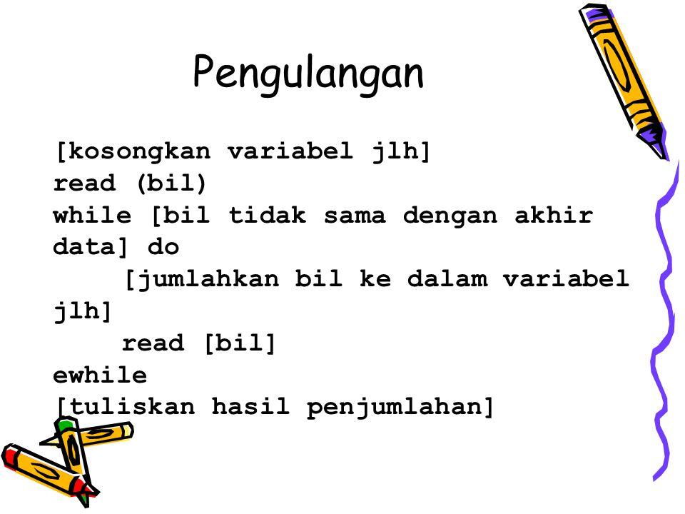 Pengulangan [kosongkan variabel jlh] read (bil) while [bil tidak sama dengan akhir data] do [jumlahkan bil ke dalam variabel jlh] read [bil] ewhile [t