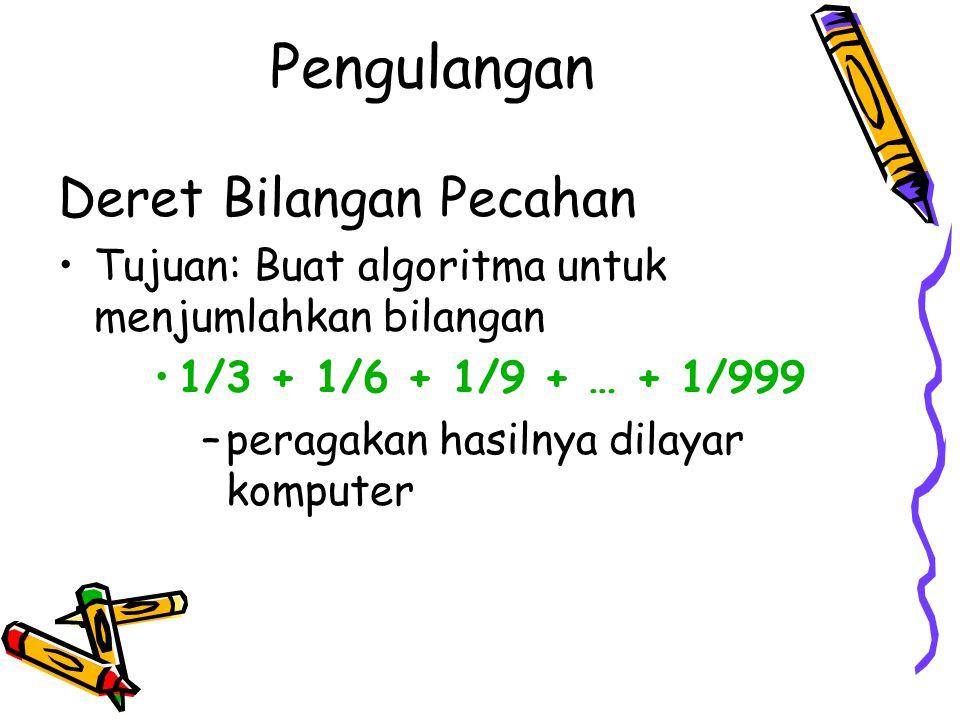 Deret Bilangan Pecahan Tujuan: Buat algoritma untuk menjumlahkan bilangan 1/3 + 1/6 + 1/9 + … + 1/999 –peragakan hasilnya dilayar komputer Pengulangan