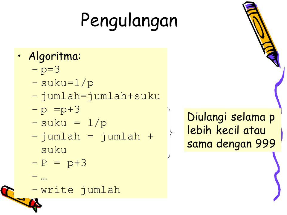 Algoritma: –p=3 –suku=1/p –jumlah=jumlah+suku –p =p+3 –suku = 1/p –jumlah = jumlah + suku –P = p+3 –… –write jumlah Diulangi selama p lebih kecil atau sama dengan 999 Pengulangan