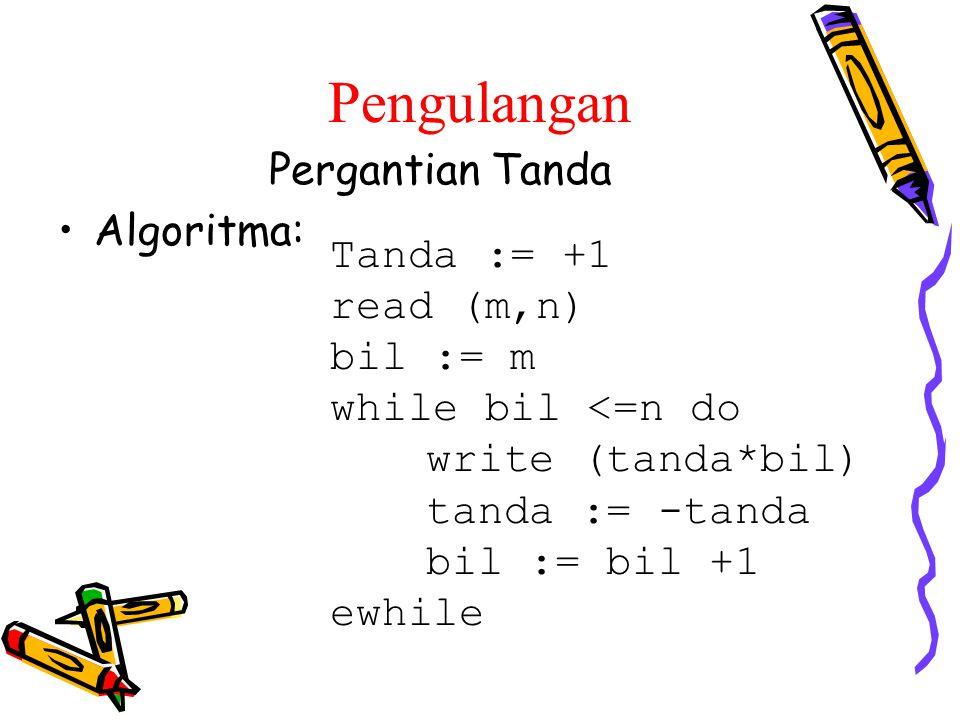 Pergantian Tanda Algoritma: Tanda := +1 read (m,n) bil := m while bil <=n do write (tanda*bil) tanda := -tanda bil := bil +1 ewhile Pengulangan