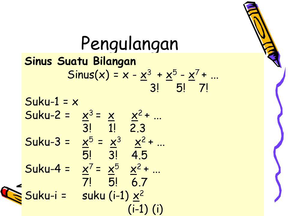 Pengulangan Sinus Suatu Bilangan Sinus(x) = x - x 3 + x 5 - x 7 +... 3! 5! 7! Suku-1 = x Suku-2 = x 3 = x x 2 +... 3! 1! 2.3 Suku-3 = x 5 = x 3 x 2 +.