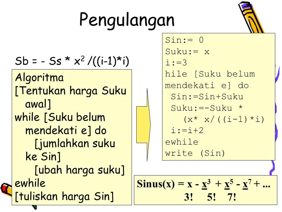 Pengulangan Sin:= 0 Suku:= x i:=3 hile [Suku belum mendekati e] do Sin:=Sin+Suku Suku:=-Suku * (x* x/((i-1)*i) i:=i+2 ewhile write (Sin) Sinus(x) = x