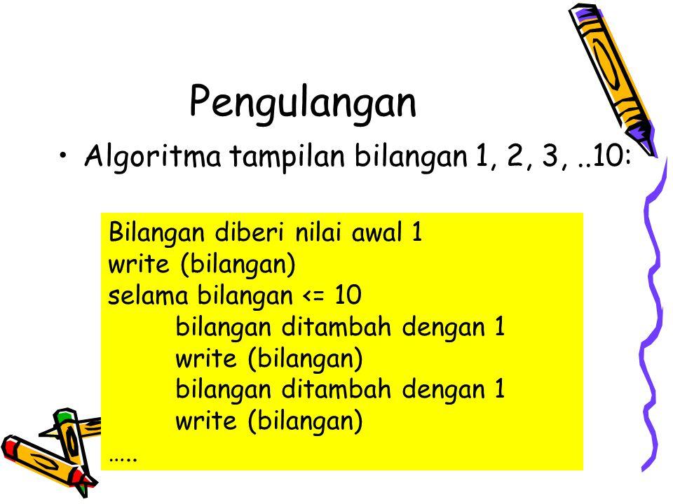 Pengulangan Algoritma pengulangan perintah jenis write sebanyak 10 kali; bertambah satu terhadap bilangan sebelumnya Bilangan diberi nilai awal 1 while bilangan lebih kecil atau sama dengan 10 do write (bilangan) bilangan ditambah dengan 1 ewhile e-while (end-while): batas akhir perintah pengulangan