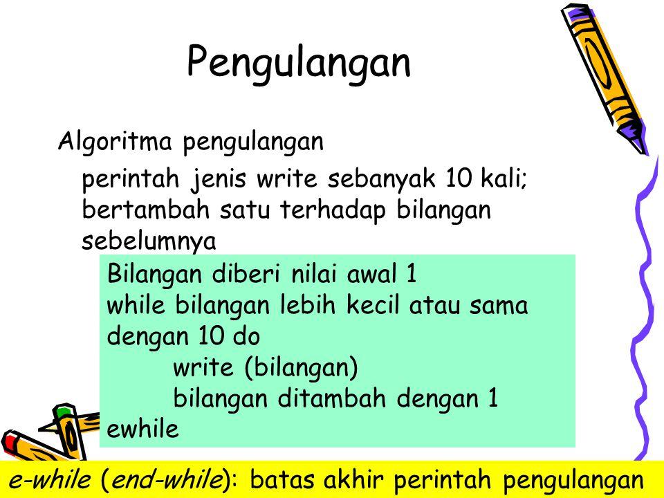 Pengulangan [kosongkan variabel cacah] read (bil) while [bil tidak sama dengan akhirData] do [cacah ditambah satu] read (bil) ewhile [tuliskan banyaknya bilangan] akhirData =0 cacah = 0 read (bil) while bil <> akhirData do cacah=cacah+1 read (bil) ewhile write ( banyaknya bilangan = , cacah)