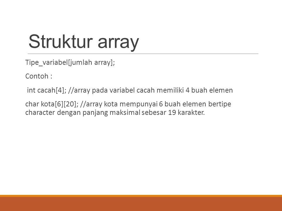 Struktur array Tipe_variabel[jumlah array]; Contoh : int cacah[4]; //array pada variabel cacah memiliki 4 buah elemen char kota[6][20]; //array kota mempunyai 6 buah elemen bertipe character dengan panjang maksimal sebesar 19 karakter.