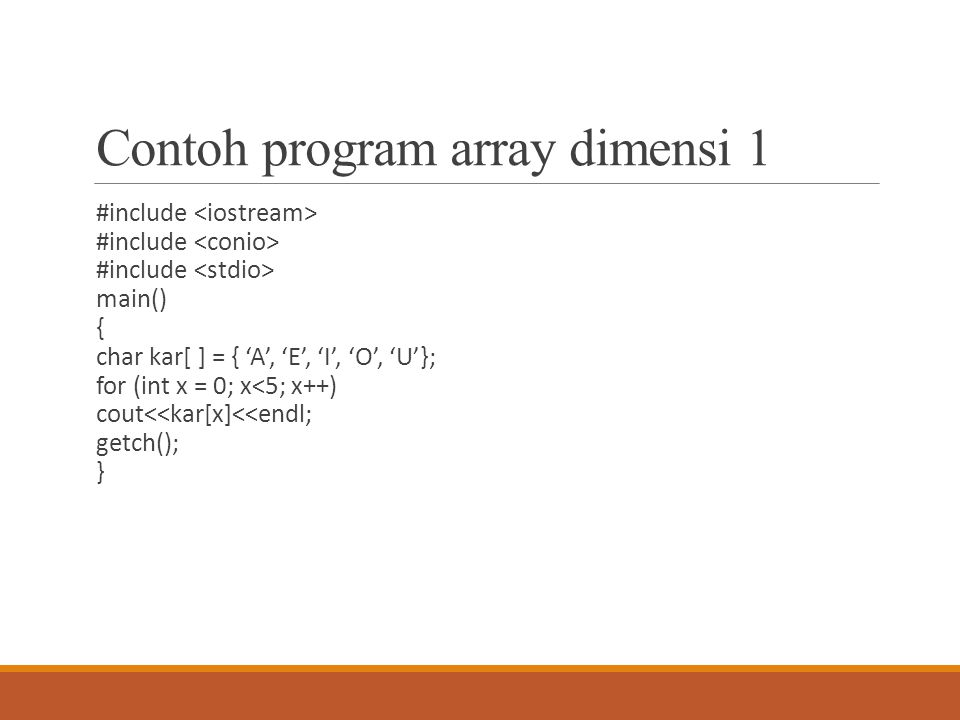 Contoh program array dimensi 1 #include main() { char kar[ ] = { 'A', 'E', 'I', 'O', 'U'}; for (int x = 0; x<5; x++) cout<<kar[x]<<endl; getch(); }