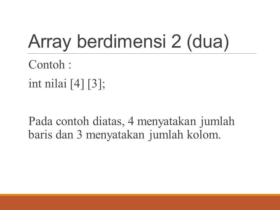 Array berdimensi 2 (dua) Contoh : int nilai [4] [3]; Pada contoh diatas, 4 menyatakan jumlah baris dan 3 menyatakan jumlah kolom.