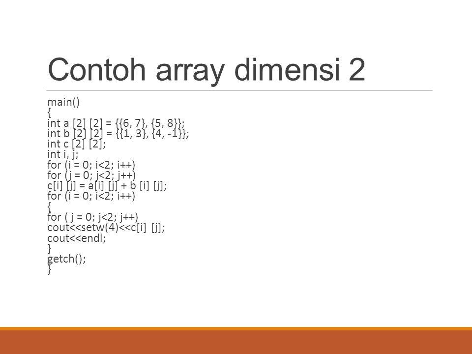 Contoh array dimensi 2 main() { int a [2] [2] = {{6, 7}, {5, 8}}; int b [2] [2] = {{1, 3}, {4, -1}}; int c [2] [2]; int i, j; for (i = 0; i<2; i++) for (j = 0; j<2; j++) c[i] [j] = a[i] [j] + b [i] [j]; for (i = 0; i<2; i++) { for ( j = 0; j<2; j++) cout<<setw(4)<<c[i] [j]; cout<<endl; } getch(); }