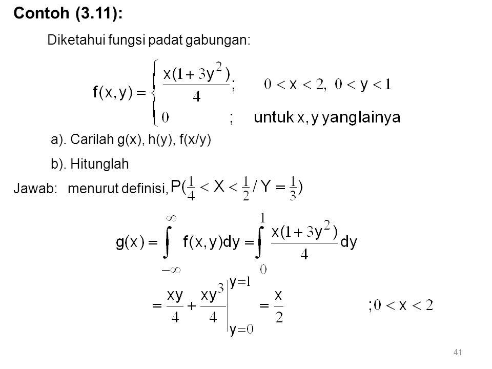41 Contoh (3.11): Diketahui fungsi padat gabungan: a). Carilah g(x), h(y), f(x/y) b). Hitunglah Jawab: menurut definisi,