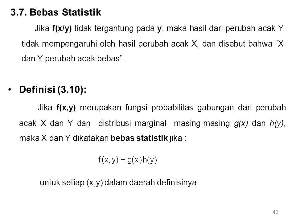 43 3.7. Bebas Statistik Jika f(x/y) tidak tergantung pada y, maka hasil dari perubah acak Y tidak mempengaruhi oleh hasil perubah acak X, dan disebut