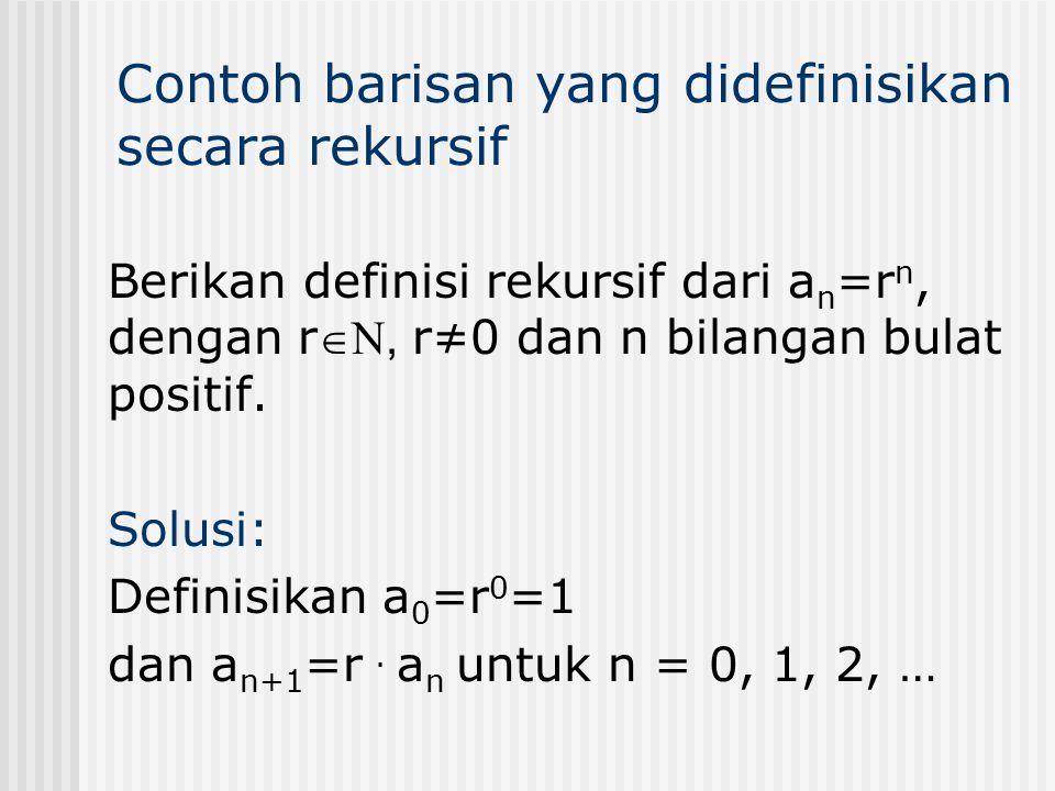 Berikan definisi rekursif dari a n =r n, dengan r N, r≠0 dan n bilangan bulat positif. Solusi: Definisikan a 0 =r 0 =1 dan a n+1 =r. a n untuk n = 0,