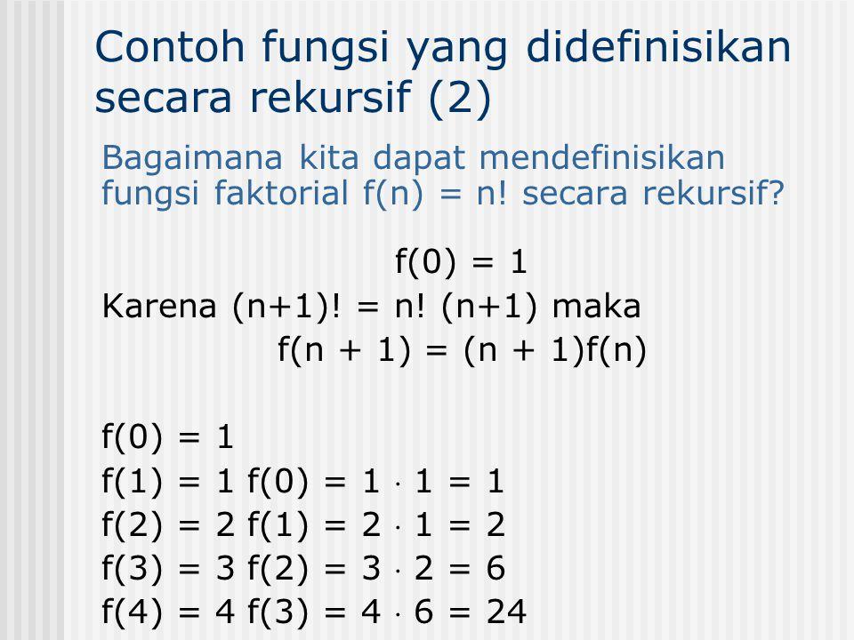 Bagaimana kita dapat mendefinisikan fungsi faktorial f(n) = n! secara rekursif? f(0) = 1 Karena (n+1)! = n! (n+1) maka f(n + 1) = (n + 1)f(n) f(0) = 1
