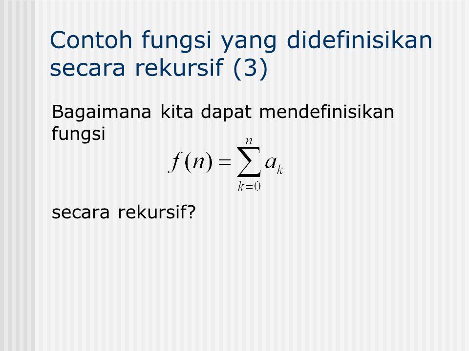 Contoh terkenal: Bilangan Fibonacci f 0 = 0, f 1 = 1 f n = f n-1 + f n-2, n=2,3,4,… f 0 = 0 f 1 = 1 f 2 = f 1 + f 0 = 1 + 0 = 1 f 3 = f 2 + f 1 = 1 + 1 = 2 f 4 = f 3 + f 2 = 2 + 1 = 3 f 5 = f 4 + f 3 = 3 + 2 = 5 f 6 = f 5 + f 4 = 5 + 3 = 8 Tunjukkan bahwa untuk n  3, f n <  n dengan  = (1+√5)/2.