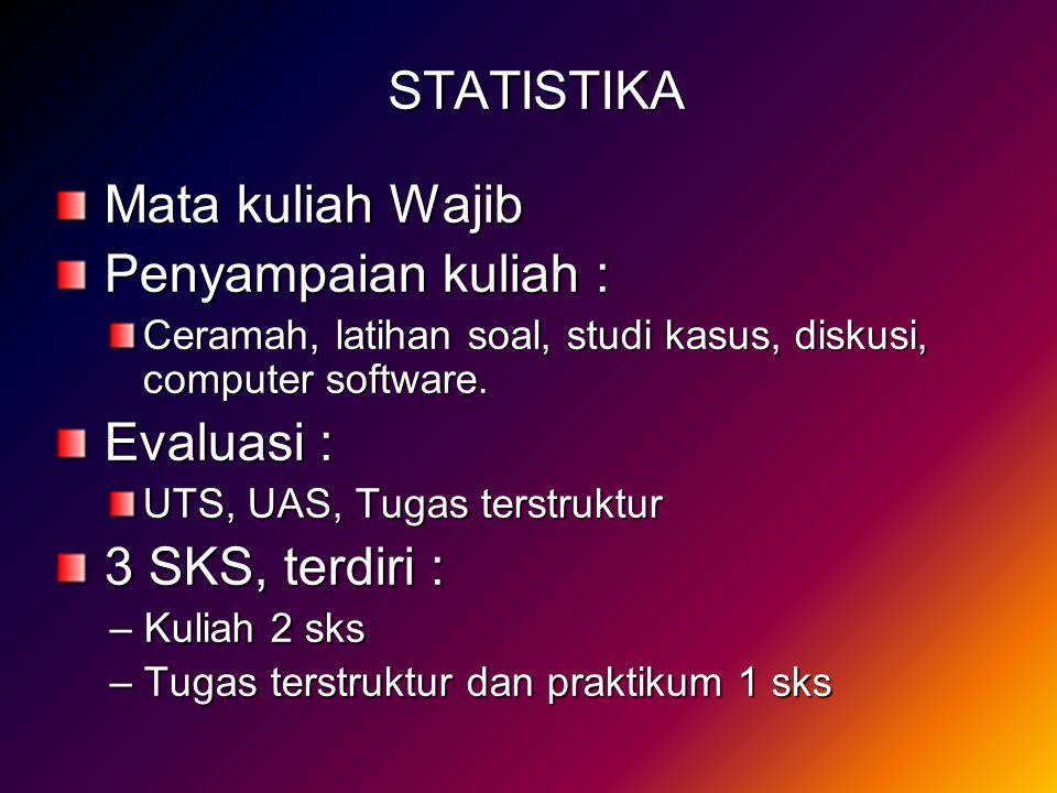 STATISTIKA Mata kuliah Wajib Mata kuliah Wajib Penyampaian kuliah : Penyampaian kuliah : Ceramah, latihan soal, studi kasus, diskusi, computer softwar
