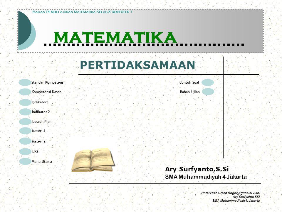 Hotel Ever Green Bogor,Agustusi 2006 Ary Surfyanto SSi SMA Muhammadiyah 4, Jakarta Standar Kompetensi Modul Pembelajaran Matematika Kelas X semester 1 PERTIDAKSAMAAN Modul Pembelajaran Matematika Kelas X semester 1 PERTIDAKSAMAAN Bahan Pembelajaran Matematika Kelas X semester 1 PERTIDAKSAMAAN Memecahkan masalah yang berkaitan dengan sistem persamaan linear dan pertidaksamaan satu variabel Standar Kompetensi Kompetensi Dasar Indikator1 Lesson Plan Materi 1 LKS Menu Utama Materi 2 Indikator 2