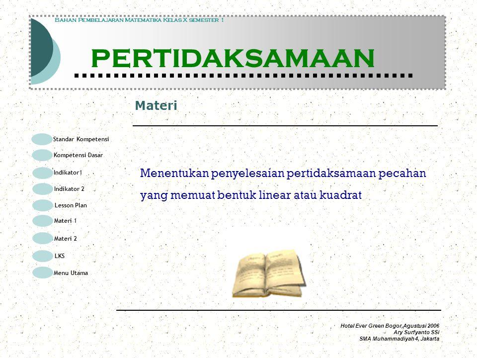 Hotel Ever Green Bogor,Agustusi 2006 Ary Surfyanto SSi SMA Muhammadiyah 4, Jakarta Materi Modul Pembelajaran Matematika Kelas X semester 1 PERTIDAKSAMAAN Modul Pembelajaran Matematika Kelas X semester 1 PERTIDAKSAMAAN Bahan Pembelajaran Matematika Kelas X semester 1 PERTIDAKSAMAAN Menentukan penyelesaian pertidaksamaan pecahan yang memuat bentuk linear atau kuadrat Standar Kompetensi Kompetensi Dasar Indikator1 Lesson Plan Materi 1 LKS Menu Utama Materi 2 Indikator 2