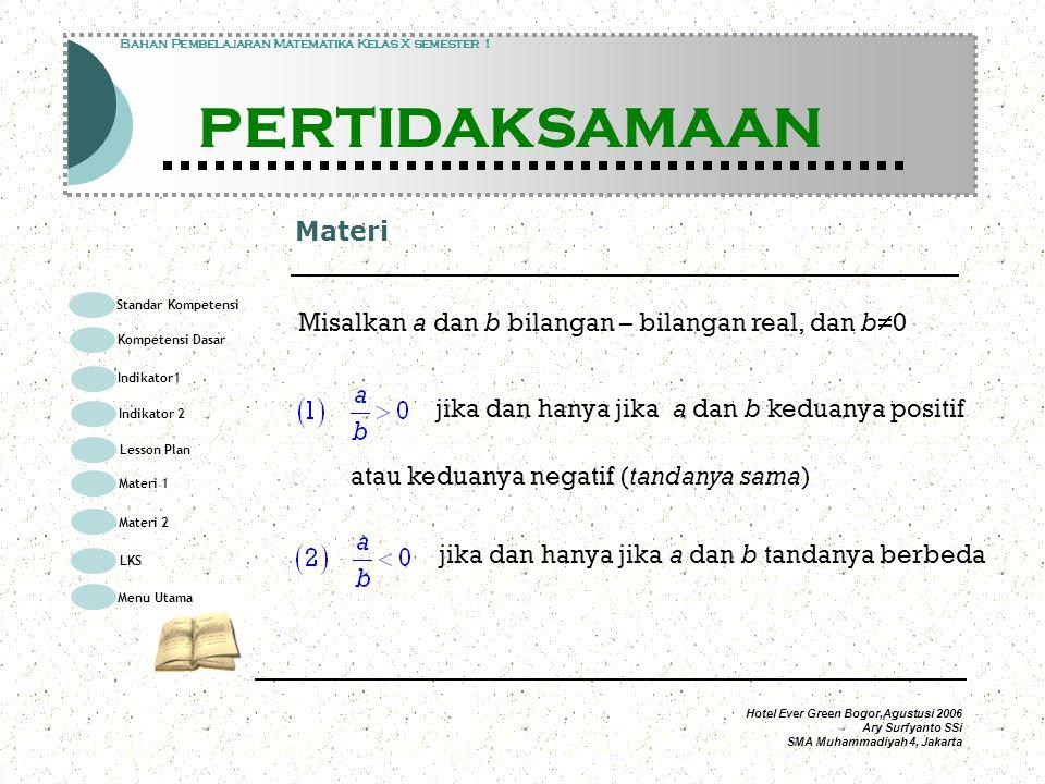 Hotel Ever Green Bogor,Agustusi 2006 Ary Surfyanto SSi SMA Muhammadiyah 4, Jakarta Materi Modul Pembelajaran Matematika Kelas X semester 1 PERTIDAKSAMAAN Modul Pembelajaran Matematika Kelas X semester 1 PERTIDAKSAMAAN Bahan Pembelajaran Matematika Kelas X semester 1 PERTIDAKSAMAAN Misalkan a dan b bilangan – bilangan real, dan b  0 jika dan hanya jika a dan b keduanya positif atau keduanya negatif (tandanya sama) jika dan hanya jika a dan b tandanya berbeda Standar Kompetensi Kompetensi Dasar Indikator1 Lesson Plan Materi 1 LKS Menu Utama Materi 2 Indikator 2