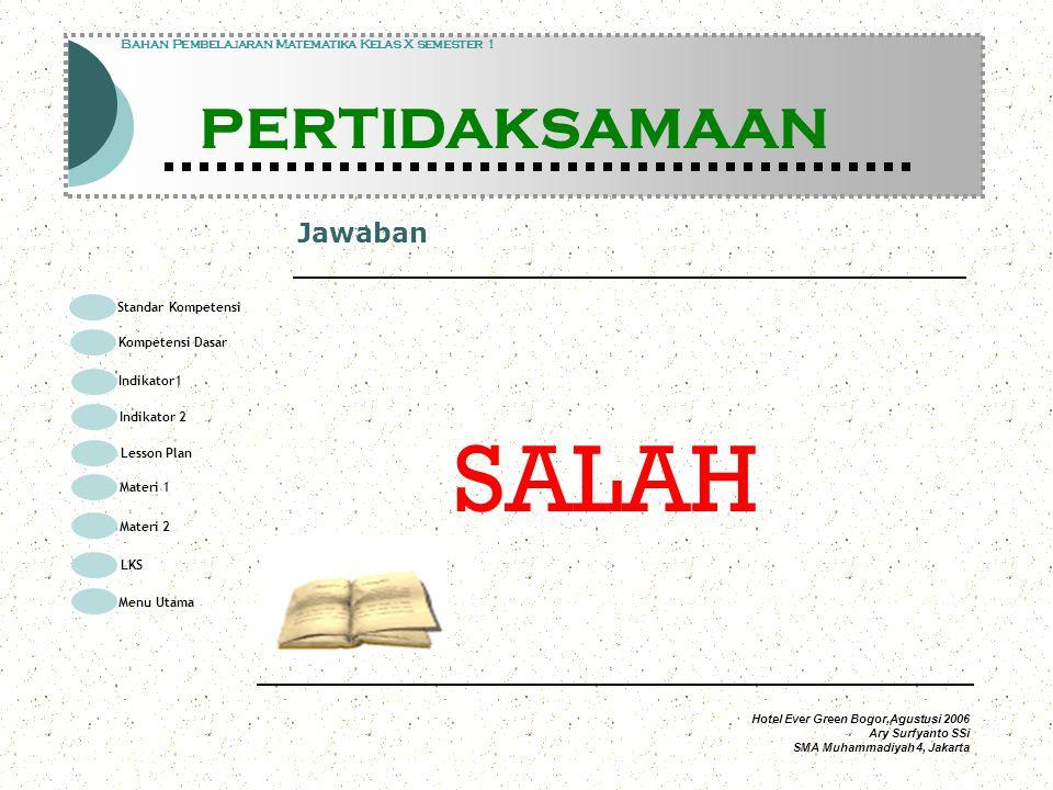 Hotel Ever Green Bogor,Agustusi 2006 Ary Surfyanto SSi SMA Muhammadiyah 4, Jakarta Jawaban Modul Pembelajaran Matematika Kelas X semester 1 PERTIDAKSAMAAN Modul Pembelajaran Matematika Kelas X semester 1 PERTIDAKSAMAAN Bahan Pembelajaran Matematika Kelas X semester 1 PERTIDAKSAMAAN SALAH Standar Kompetensi Kompetensi Dasar Indikator1 Lesson Plan Materi 1 LKS Menu Utama Materi 2 Indikator 2