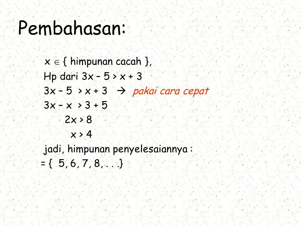 Pembahasan: x  { himpunan cacah }, Hp dari 3x – 5 > x + 3 – 5 > x + 3  pakai cara cepat 3x – x > 3 + 5 2x > 8 x > 4 jadi, himpunan penyelesaiannya : = { 5, 6, 7, 8,...}