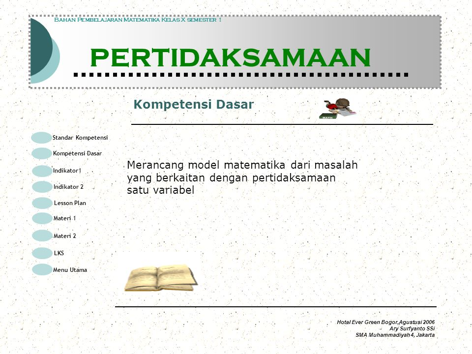 Hotel Ever Green Bogor,Agustusi 2006 Ary Surfyanto SSi SMA Muhammadiyah 4, Jakarta Penyelesaian Modul Pembelajaran Matematika Kelas X semester 1 PERTIDAKSAMAAN Modul Pembelajaran Matematika Kelas X semester 1 PERTIDAKSAMAAN Bahan Pembelajaran Matematika Kelas X semester 1 PERTIDAKSAMAAN faktorkan faktortanda negatifpositif negatif positif negatifpositif Himpunan penyelesaian 2 3 Standar Kompetensi Kompetensi Dasar Indikator1 Lesson Plan Materi 1 LKS Menu Utama Materi 2 Indikator 2