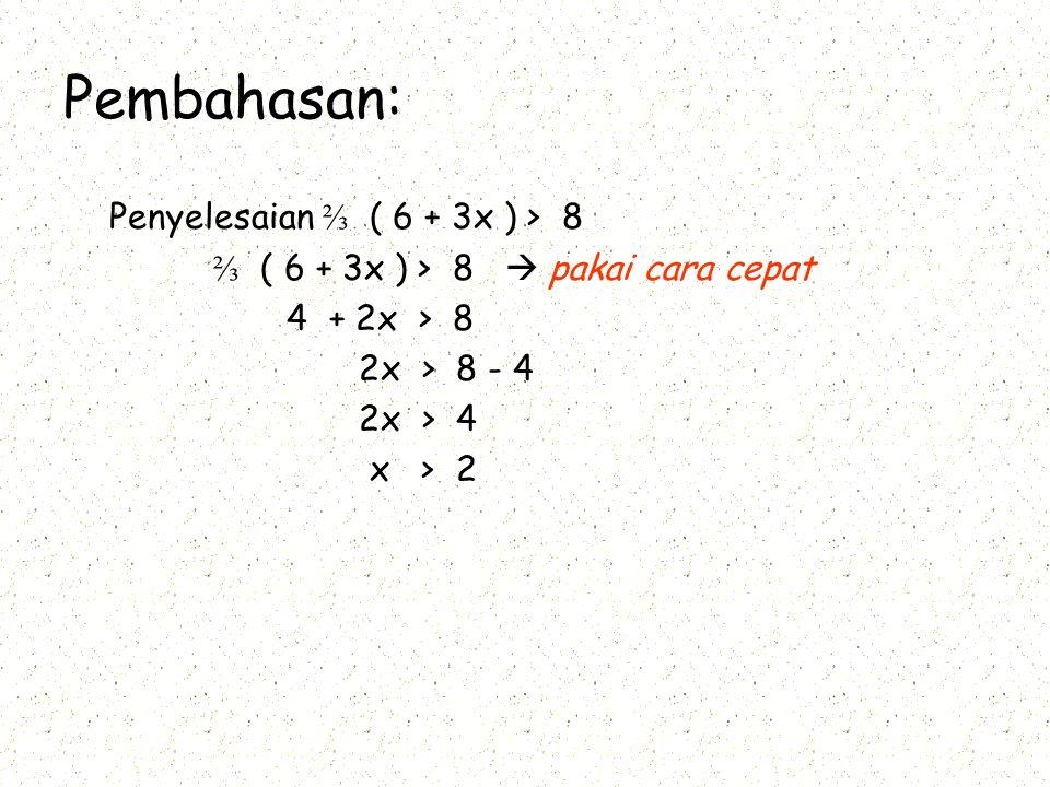 Pembahasan: Penyelesaian ⅔ ( 6 + 3x ) > 8 ⅔ ( 6 + ) > 8  pakai cara cepat 4 + 2x > 8 2x > 8 - 4 2x > 4 x > 2