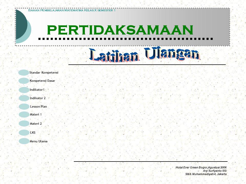 Standar Kompetensi Kompetensi Dasar Indikator1 Lesson Plan Materi 1 LKS Menu Utama Materi 2 Indikator 2 Modul Pembelajaran Matematika Kelas X semester 1 PERTIDAKSAMAAN Modul Pembelajaran Matematika Kelas X semester 1 PERTIDAKSAMAAN Bahan Pembelajaran Matematika Kelas X semester 1 PERTIDAKSAMAAN Hotel Ever Green Bogor,Agustusi 2006 Ary Surfyanto SSi SMA Muhammadiyah 4, Jakarta