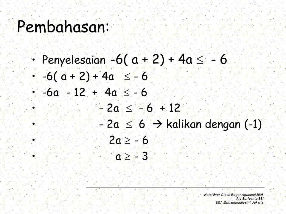 Pembahasan: Penyelesaian -6( a + 2) + 4a  - 6 -6( a + 2) + 4a  - 6 -6a - 12 + 4a  - 6 - 2a  - 6 + 12 - 2a  6  kalikan dengan (-1) 2a  - 6 a  - 3 Hotel Ever Green Bogor,Agustusi 2006 Ary Surfyanto SSi SMA Muhammadiyah 4, Jakarta