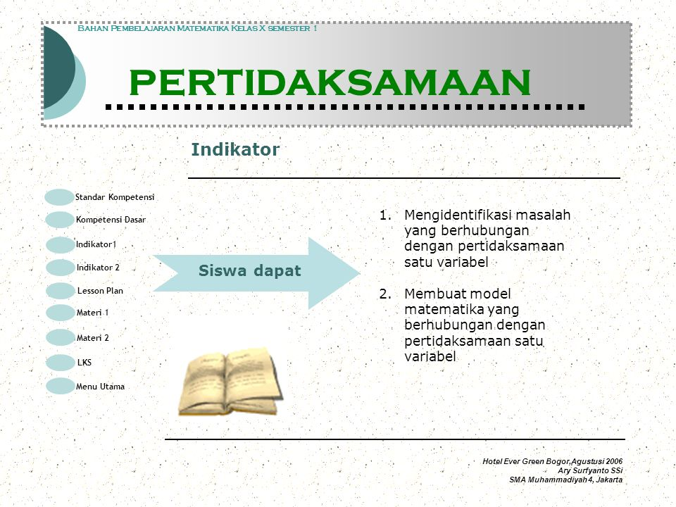 Hotel Ever Green Bogor,Agustusi 2006 Ary Surfyanto SSi SMA Muhammadiyah 4, Jakarta Materi Modul Pembelajaran Matematika Kelas X semester 1 PERTIDAKSAMAAN Modul Pembelajaran Matematika Kelas X semester 1 PERTIDAKSAMAAN Bahan Pembelajaran Matematika Kelas X semester 1 PERTIDAKSAMAAN Bila dan adalah dua pernyataan matematika, maka masing – masing pernyataan disebut pertidaksamaan dalam satu variabel (x) backnext Standar Kompetensi Kompetensi Dasar Indikator1 Lesson Plan Materi 1 LKS Menu Utama Materi 2 Indikator 2