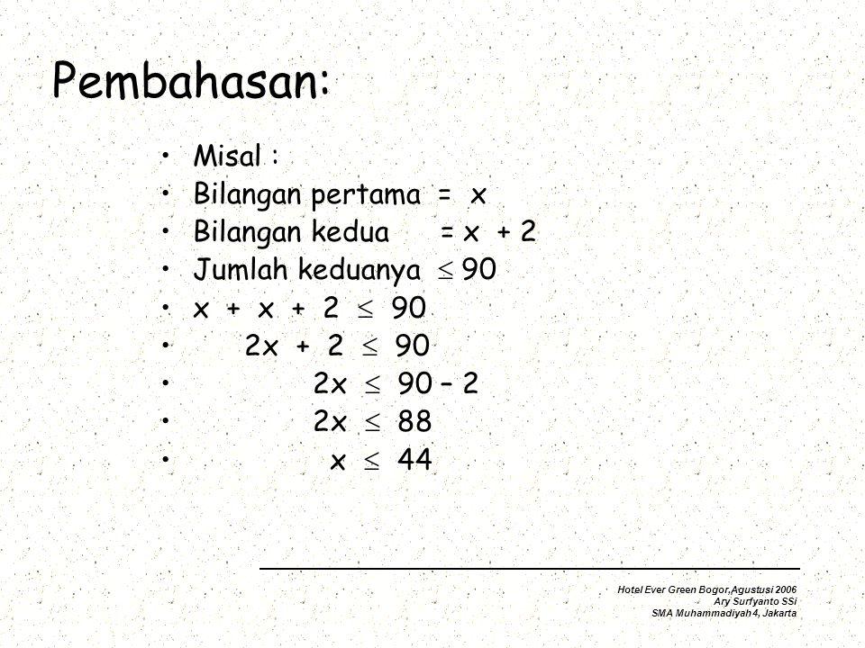 Pembahasan: Misal : Bilangan pertama = x Bilangan kedua = x + 2 Jumlah keduanya  90 x + x + 2  2x + 2  90 2x  90 – 2 2x  88 x  44 Hotel Ever Green Bogor,Agustusi 2006 Ary Surfyanto SSi SMA Muhammadiyah 4, Jakarta