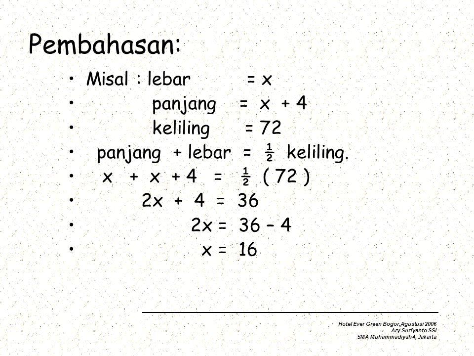 Pembahasan: Misal : lebar = x panjang = x + 4 keliling = 72 panjang + lebar = ½ keliling.