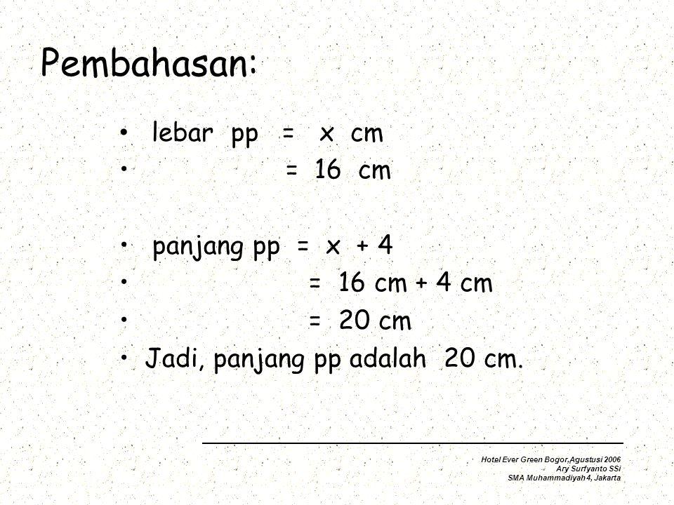 Pembahasan: lebar pp = x cm = 16 cm panjang pp = x + 4 = 16 cm + 4 = 20 cm Jadi, panjang pp adalah 20 cm.