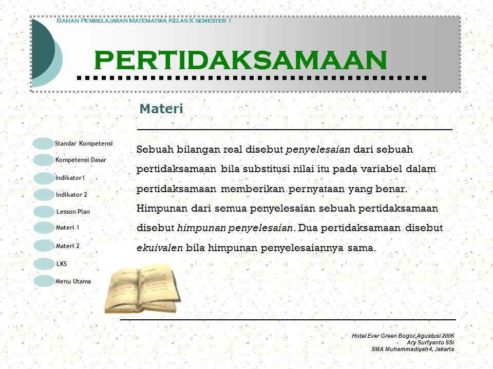 Hotel Ever Green Bogor,Agustusi 2006 Ary Surfyanto SSi SMA Muhammadiyah 4, Jakarta Materi Modul Pembelajaran Matematika Kelas X semester 1 PERTIDAKSAMAAN Modul Pembelajaran Matematika Kelas X semester 1 PERTIDAKSAMAAN Bahan Pembelajaran Matematika Kelas X semester 1 PERTIDAKSAMAAN Sebuah bilangan real disebut penyelesaian dari sebuah pertidaksamaan bila substitusi nilai itu pada variabel dalam pertidaksamaan memberikan pernyataan yang benar.