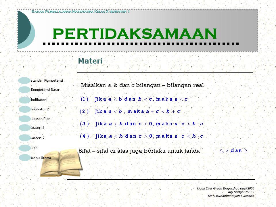 Hotel Ever Green Bogor,Agustusi 2006 Ary Surfyanto SSi SMA Muhammadiyah 4, Jakarta Materi Modul Pembelajaran Matematika Kelas X semester 1 PERTIDAKSAMAAN Modul Pembelajaran Matematika Kelas X semester 1 PERTIDAKSAMAAN Bahan Pembelajaran Matematika Kelas X semester 1 PERTIDAKSAMAAN Misalkan a, b dan c bilangan – bilangan real Sifat – sifat di atas juga berlaku untuk tanda Standar Kompetensi Kompetensi Dasar Indikator1 Lesson Plan Materi 1 LKS Menu Utama Materi 2 Indikator 2
