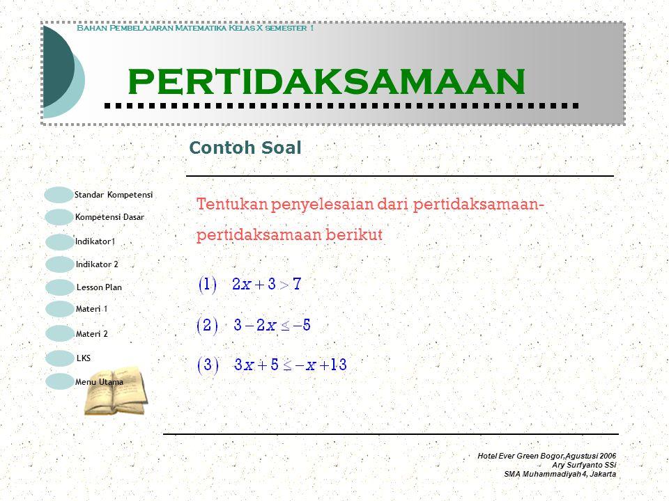Hotel Ever Green Bogor,Agustusi 2006 Ary Surfyanto SSi SMA Muhammadiyah 4, Jakarta Penyelesaian 1 Modul Pembelajaran Matematika Kelas X semester 1 PERTIDAKSAMAAN Modul Pembelajaran Matematika Kelas X semester 1 PERTIDAKSAMAAN Bahan Pembelajaran Matematika Kelas X semester 1 PERTIDAKSAMAAN tambahkan – 3 pada kedua ruas Himpunan Penyelesaian pada garis bilangan kalikan kedua ruas dengan 2 Standar Kompetensi Kompetensi Dasar Indikator1 Lesson Plan Materi 1 LKS Menu Utama Materi 2 Indikator 2