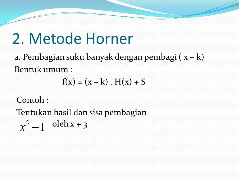 2. Metode Horner a. Pembagian suku banyak dengan pembagi ( x – k) Bentuk umum : f(x) = (x – k). H(x) + S oleh x + 3 Contoh : Tentukan hasil dan sisa p