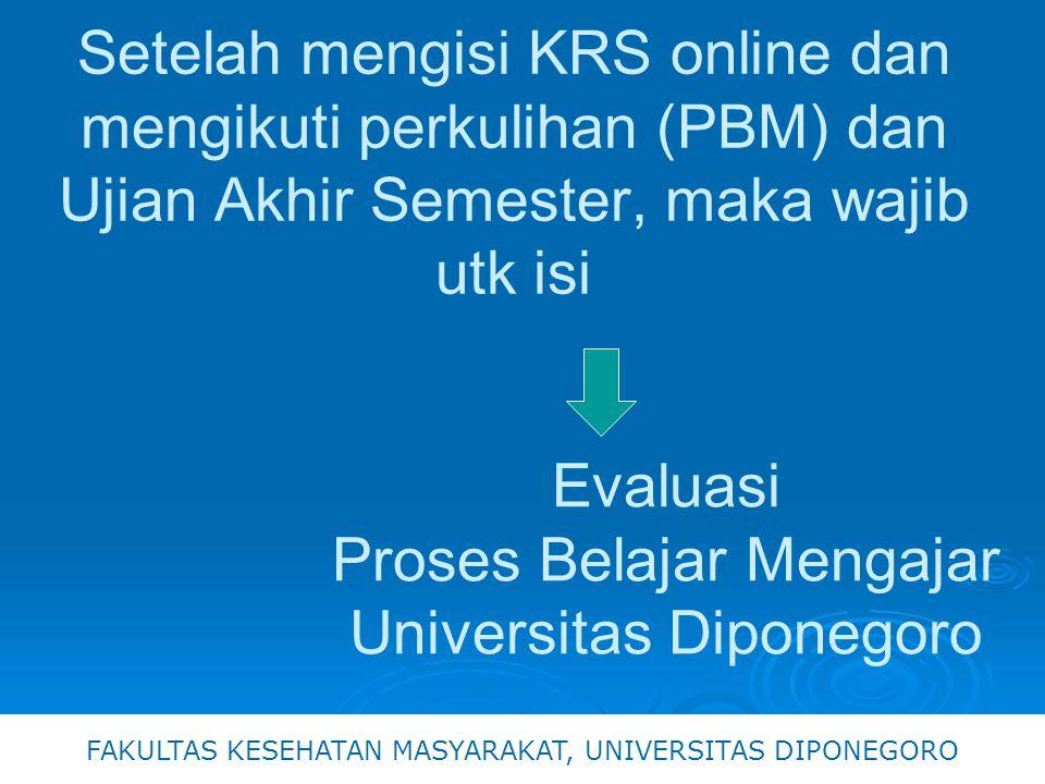 Evaluasi Proses Belajar Mengajar Universitas Diponegoro FAKULTAS KESEHATAN MASYARAKAT, UNIVERSITAS DIPONEGORO Setelah mengisi KRS online dan mengikuti perkulihan (PBM) dan Ujian Akhir Semester, maka wajib utk isi
