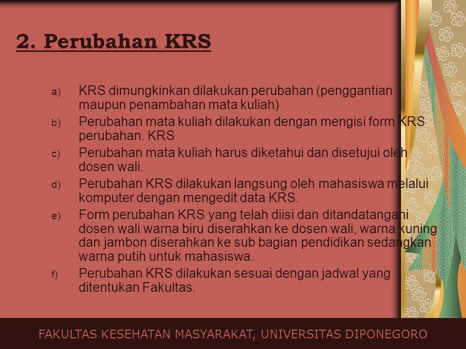 2. Perubahan KRS a) KRS dimungkinkan dilakukan perubahan (penggantian maupun penambahan mata kuliah) b) Perubahan mata kuliah dilakukan dengan mengisi