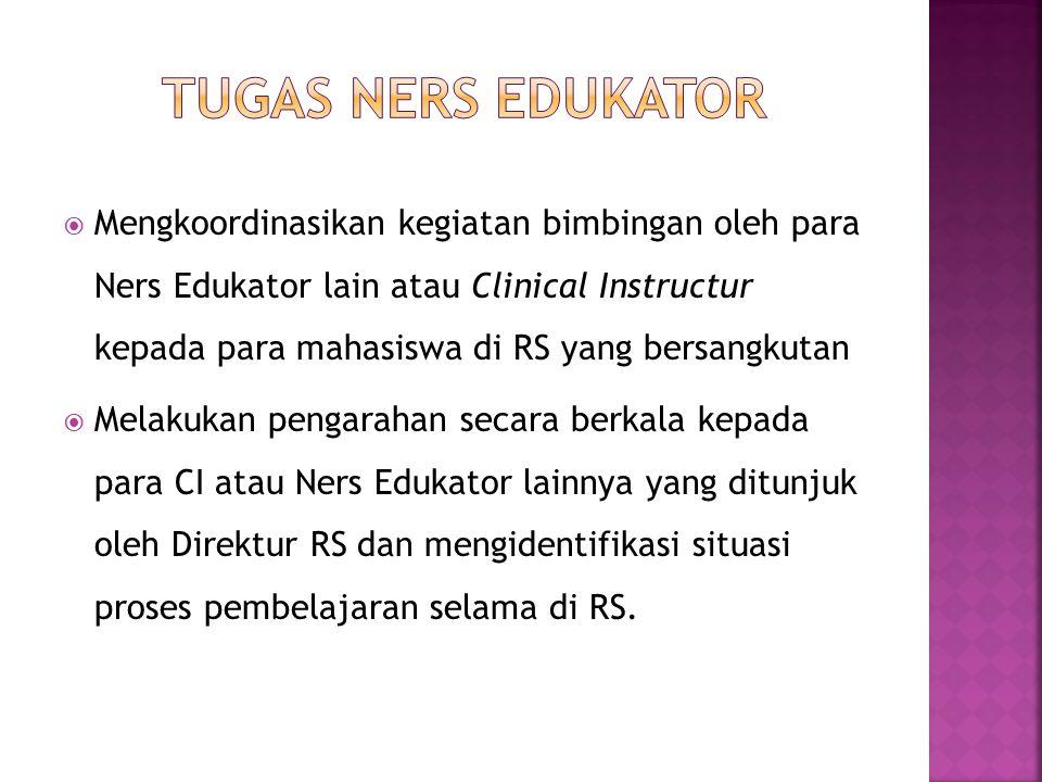  Mengkoordinasikan kegiatan bimbingan oleh para Ners Edukator lain atau Clinical Instructur kepada para mahasiswa di RS yang bersangkutan  Melakukan pengarahan secara berkala kepada para CI atau Ners Edukator lainnya yang ditunjuk oleh Direktur RS dan mengidentifikasi situasi proses pembelajaran selama di RS.