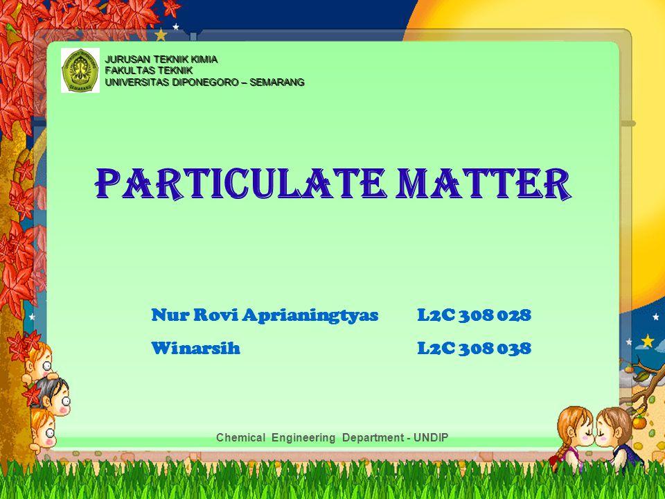 PARTICULATE MATTER Nur Rovi AprianingtyasL2C 308 028 WinarsihL2C 308 038 JURUSAN TEKNIK KIMIA FAKULTAS TEKNIK UNIVERSITAS DIPONEGORO – SEMARANG Chemic