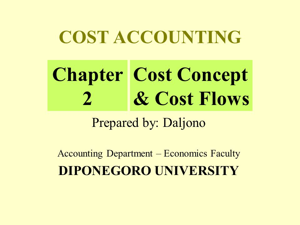 COST ACCOUNTING Prepared by: Daljono Accounting Department – Economics Faculty DIPONEGORO UNIVERSITY Chapter 2 Cost Concept & Cost Flows
